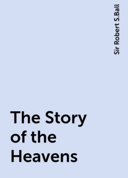 The Story of the Heavens, Sir Robert S.Ball