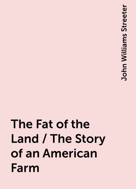 The Fat of the Land / The Story of an American Farm, John Williams Streeter