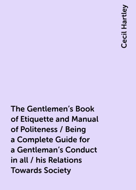 The Gentlemen's Book of Etiquette and Manual of Politeness / Being a Complete Guide for a Gentleman's Conduct in all / his Relations Towards Society, Cecil Hartley