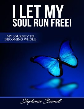 I Let My Soul Run Free My Journey to Becoming Whole, Stephanie Bennett