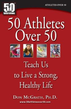 50 Athletes over 50 Teach Us to Live a Strong, Healthy Life, Vonda Wright, Don McGrath Ph.D., Nikola Medic Ph. D