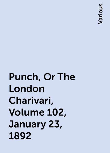 Punch, Or The London Charivari, Volume 102, January 23, 1892, Various