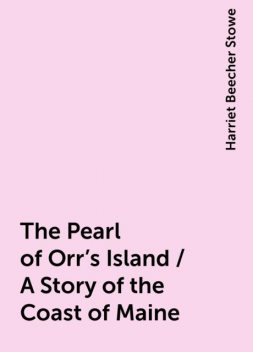 The Pearl of Orr's Island / A Story of the Coast of Maine, Harriet Beecher Stowe