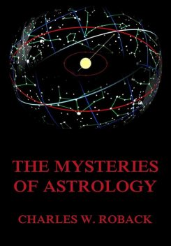 The Mysteries Of Astrology, Charles W. Roback