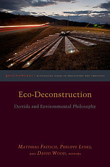 Eco-Deconstruction, David Wood, John Llewelyn, Michael Naas, Cary Wolfe, Claire Colebrook, Michael Marder, Kelly Oliver, Dawne McCance, Karen Barad, Matthias Fritsch, Michael Peterson, Philippe Lynes, Ted Toadvine, Timothy Clark, Vicki Kirby