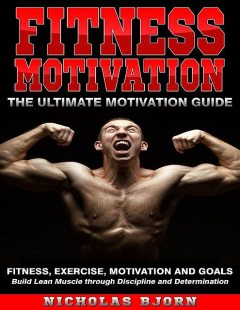 Fitness Motivation: The Ultimate Motivation Guide: Fitness, Exercise, Motivation and Goals – Build Lean Muscle through Discipline and Determination, Nicholas Bjorn