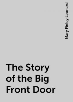 The Story of the Big Front Door, Mary Finley Leonard