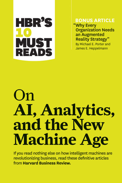 "HBR's 10 Must Reads on AI, Analytics, and the New Machine Age (with bonus article ""Why Every Company Needs an Augmented Reality Strategy"" by Michael E. Porter and James E. Heppelmann), Harvard Business Review, Paul Daugherty, Thomas H. Davenport, H. James Wilson, Micheal E. Porter"