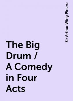 The Big Drum / A Comedy in Four Acts, Sir Arthur Wing Pinero
