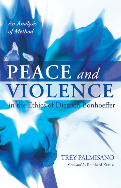Peace and Violence in the Ethics of Dietrich Bonhoeffer, Trey Palmisano