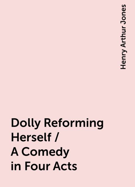 Dolly Reforming Herself / A Comedy in Four Acts, Henry Arthur Jones