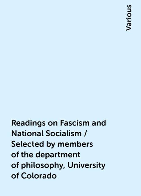 Readings on Fascism and National Socialism / Selected by members of the department of philosophy, University of Colorado, Various