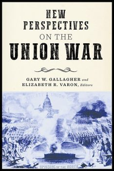 New Perspectives on the Union War, Gary W.Gallagher, William B. Kurtz, Elizabeth R. Varon, D.H. Dilbeck, Frank Cirillo, Jack Furniss, Jesse George-Nichol, Michael Caires, Peter Luebke, Tamika Nunley
