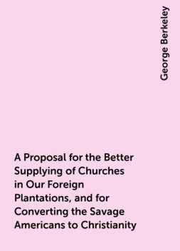 A Proposal for the Better Supplying of Churches in Our Foreign Plantations, and for Converting the Savage Americans to Christianity, George Berkeley
