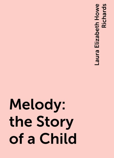 Melody : the Story of a Child, Laura Elizabeth Howe Richards
