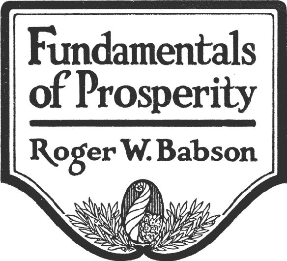 Fundamentals of Prosperity / What They Are and Whence They Come, Roger W.Babson
