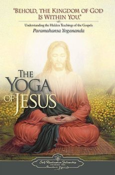 The Yoga of Jesus: Understanding the Hidden Teachings of the Gospels, Paramahansa Yogananda