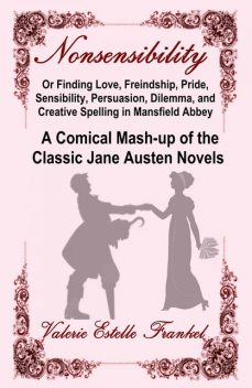 Nonsensibility Or Finding Love, Freindship, Pride, Sensibility, Persuasion, Dilemma, and Creative Spelling in Mansfield Abbey, Valerie Estelle Frankel