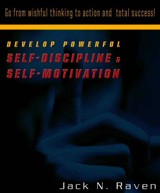 Develop Powerful Self-Discipline and Self-Motivation – Go From Wishful Thinking to Action and Total Success!, Jack N. Raven