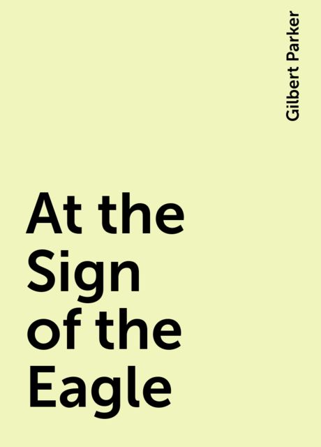 At the Sign of the Eagle, Gilbert Parker