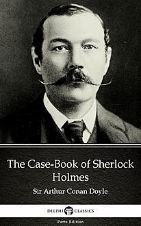 The Case-Book of Sherlock Holmes by Sir Arthur Conan Doyle (Illustrated),