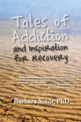 Tales of Addiction and Inspiration for Recovery, Barbara Sinor
