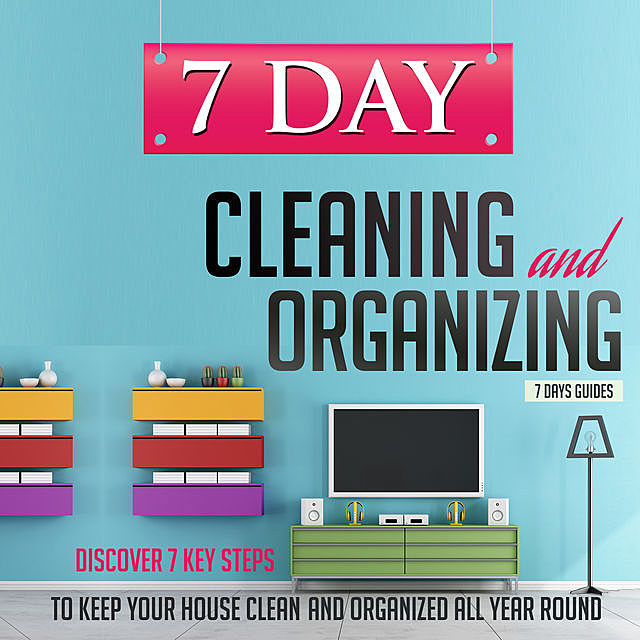 7 Day Cleaning and Organizing – Discover 7 Key Steps to Keep your House Clean and Organized All Year Around, Old Natural Ways