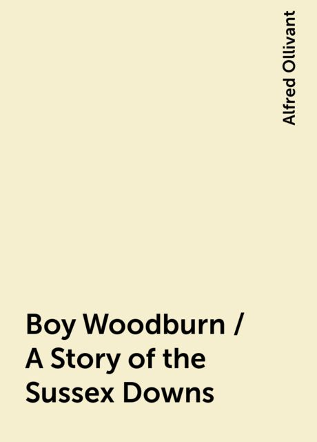 Boy Woodburn / A Story of the Sussex Downs, Alfred Ollivant