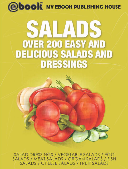 Salads: Over 200 Easy and Delicious Salads and Dressings, My Ebook Publishing House