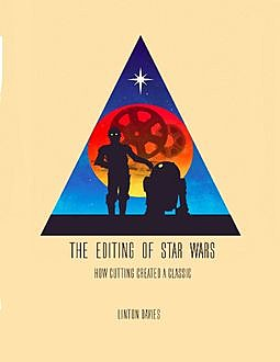 The Editing of Star Wars: How Cutting Created a Classic, Linton Davies