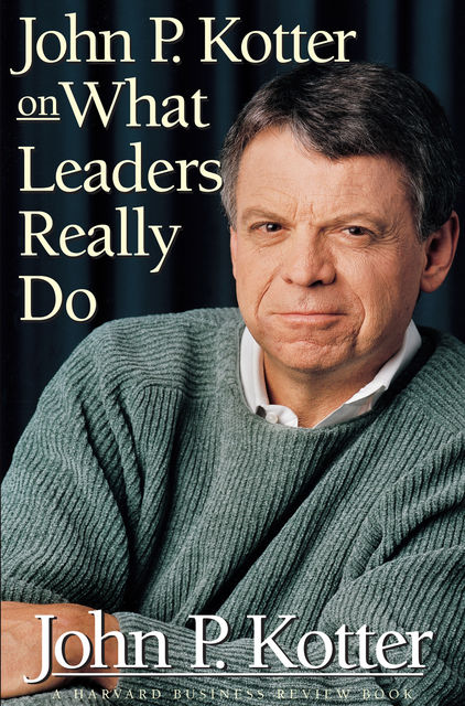John P. Kotter on What Leaders Really Do, John Kotter