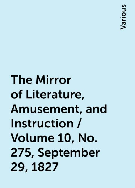 The Mirror of Literature, Amusement, and Instruction / Volume 10, No. 275, September 29, 1827, Various