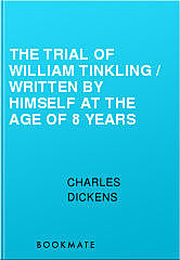 The Trial of William Tinkling / Written by Himself at the Age of 8 Years, Charles Dickens