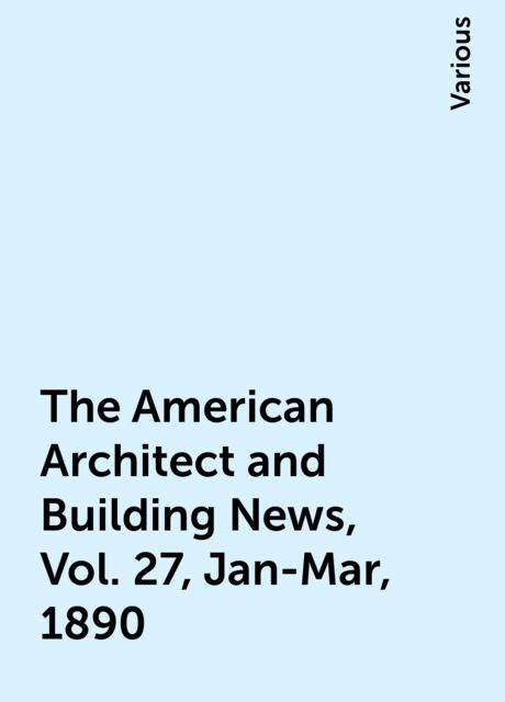 The American Architect and Building News, Vol. 27, Jan-Mar, 1890, Various