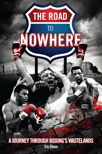 The Road to Nowhere: A Journey Through Boxing's Wastelands, Tris Dixon