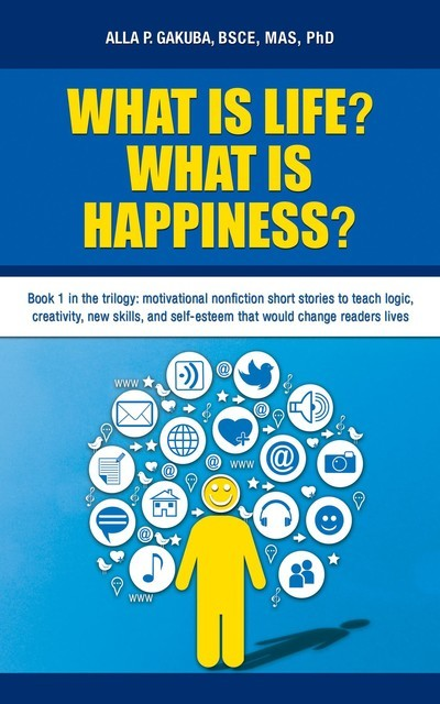 WHAT IS LIFE? WHAT IS HAPPINESS?: Book 1 in the trilogy, Alla P Gakuba
