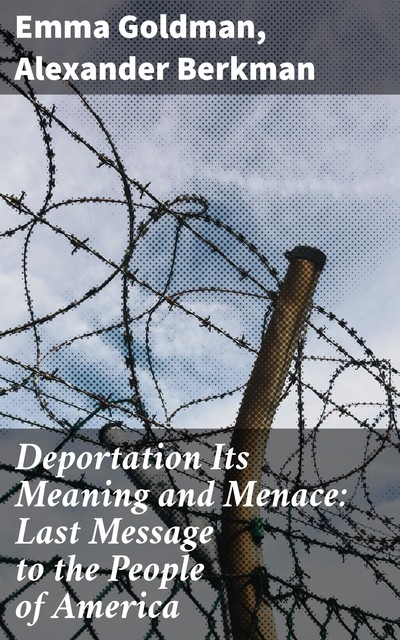 Deportation Its Meaning and Menace: Last Message to the People of America, Emma Goldman, Alexander Berkman