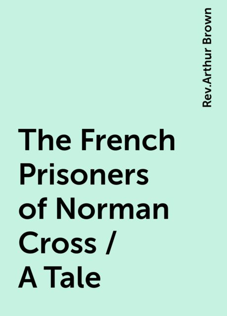 The French Prisoners of Norman Cross / A Tale, Rev.Arthur Brown