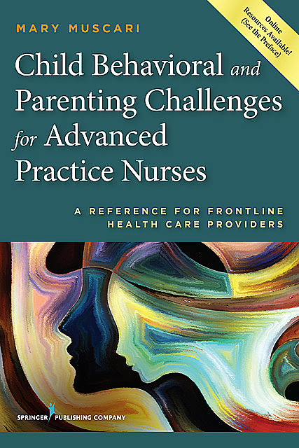 Child Behavioral and Parenting Challenges for Advanced Practice Nurses, Mary E. Muscari, CPNP, PMHCNS-BC, AFN-BC, MSCr