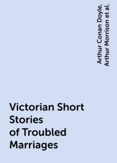 Victorian Short Stories of Troubled Marriages, Arthur Conan Doyle, Joseph Rudyard Kipling, Arthur Morrison, Ella D'Arcy, George Gissing