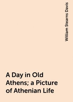 A Day in Old Athens; a Picture of Athenian Life, William Stearns Davis
