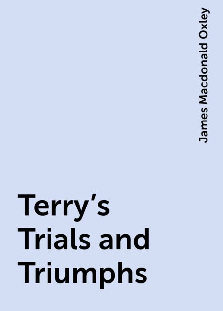 Terry's Trials and Triumphs, James Macdonald Oxley