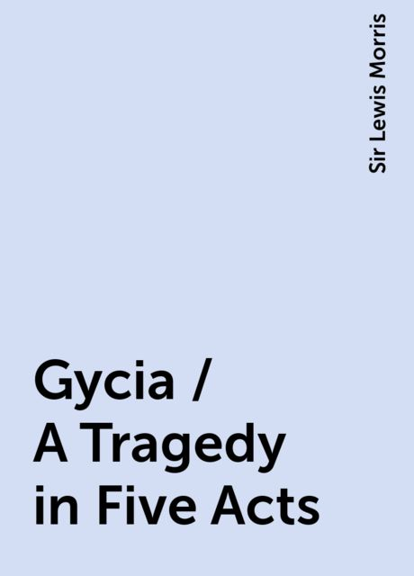 Gycia / A Tragedy in Five Acts, Sir Lewis Morris