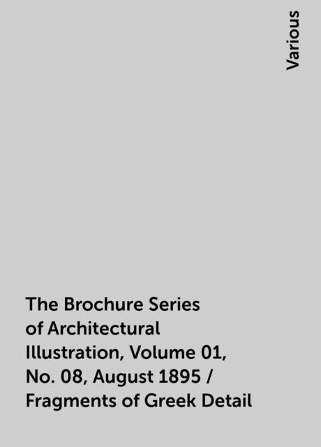 The Brochure Series of Architectural Illustration, Volume 01, No. 08, August 1895 / Fragments of Greek Detail, Various