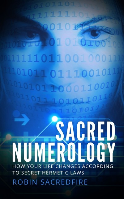 Sacred Numerology: How Your Life Changes According to Secret Hermetic Laws, Robin Sacredfire