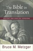 Bible in Translation, The: Ancient and English Versions, Bruce M. Metzger