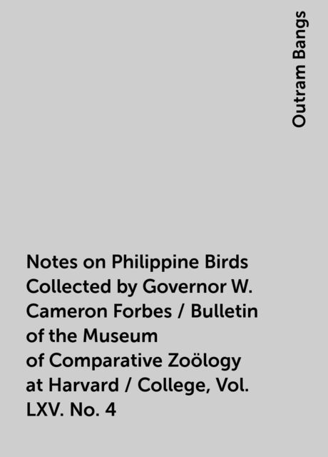 Notes on Philippine Birds Collected by Governor W. Cameron Forbes / Bulletin of the Museum of Comparative Zoölogy at Harvard / College, Vol. LXV. No. 4, Outram Bangs