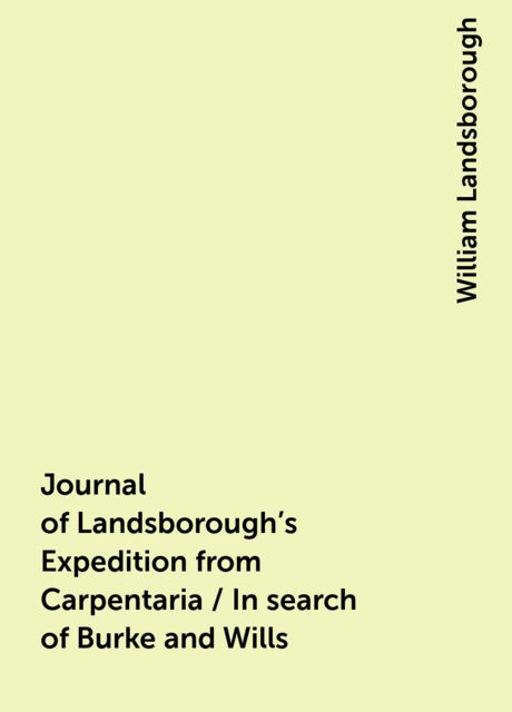 Journal of Landsborough's Expedition from Carpentaria / In search of Burke and Wills, William Landsborough