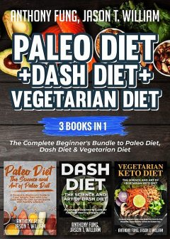 Paleo Diet + Dash Diet + Vegetarian Diet: 3 Books in 1, Anthony Fung, Jason T. William