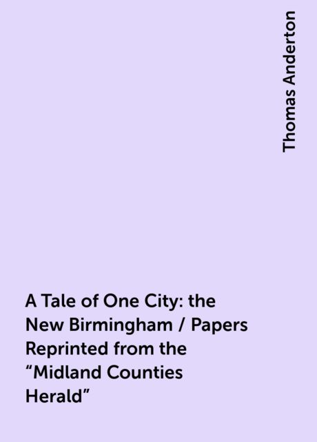 """A Tale of One City: the New Birmingham / Papers Reprinted from the """"Midland Counties Herald"""", Thomas Anderton"""